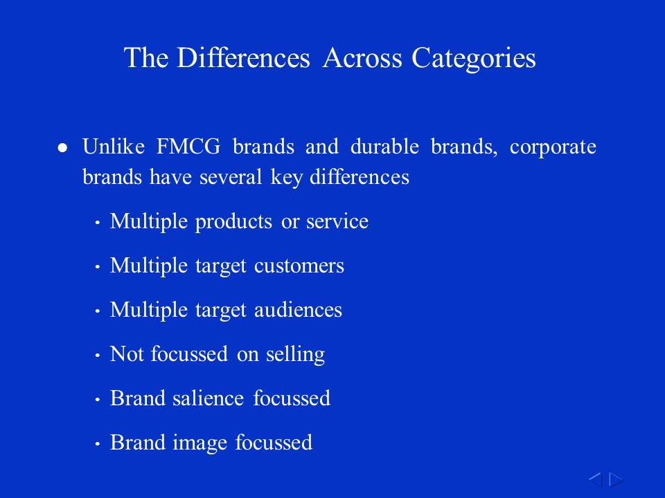 The Differences Across Categories Unlike FMCG brands and durable brands, corporate brands have several key differences Multiple products or service Multiple target customers Multiple target audiences Not focussed on selling Brand salience focussed Brand image focussed