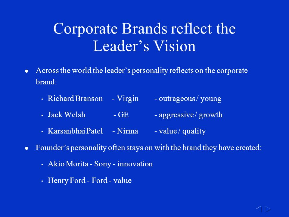 Corporate Brands reflect the Leader's Vision Across the world the leader's personality reflects on the corporate brand: Richard Branson - Virgin - outrageous / young Jack Welsh - GE - aggressive / growth Karsanbhai Patel - Nirma - value / quality Founder's personality often stays on with the brand they have created: Akio Morita - Sony - innovation Henry Ford - Ford - value