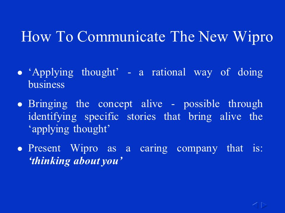 How To Communicate The New Wipro 'Applying thought' - a rational way of doing business Bringing the concept alive - possible through identifying specific stories that bring alive the 'applying thought' Present Wipro as a caring company that is: 'thinking about you'
