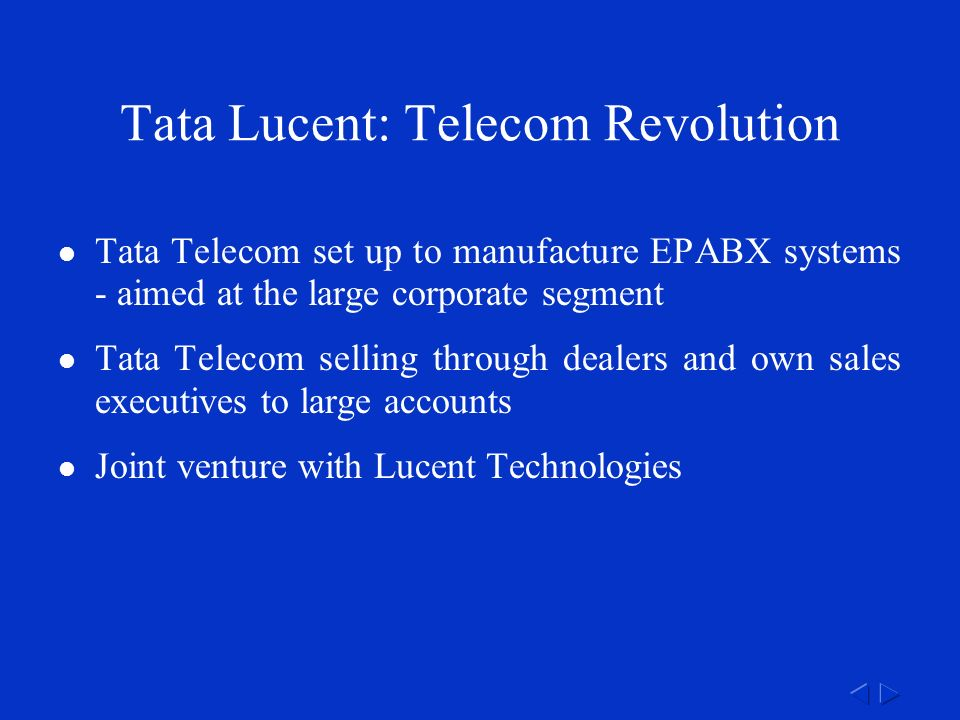 Tata Telecom set up to manufacture EPABX systems - aimed at the large corporate segment Tata Telecom selling through dealers and own sales executives to large accounts Joint venture with Lucent Technologies