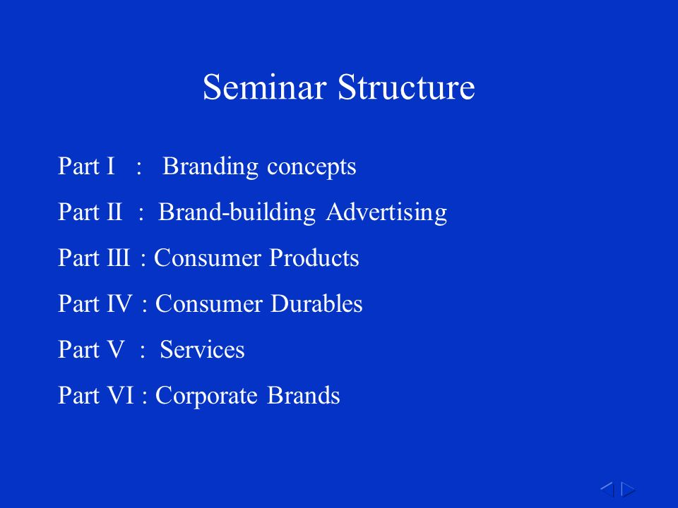 Seminar Structure Part I : Branding concepts Part II : Brand-building Advertising Part III : Consumer Products Part IV : Consumer Durables Part V : Services Part VI : Corporate Brands