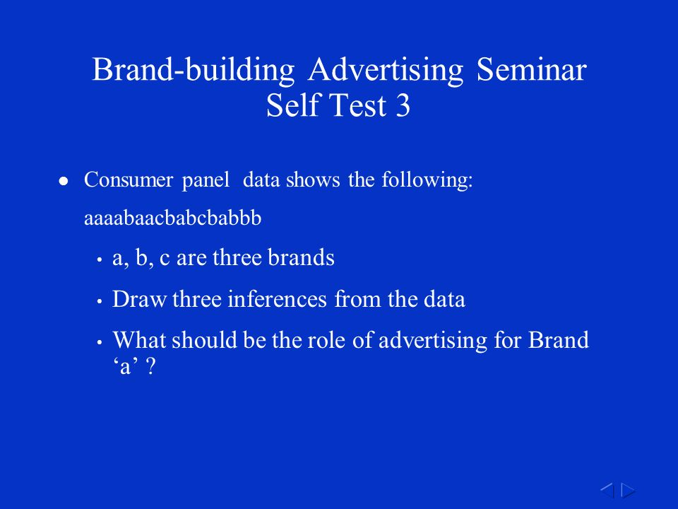 Brand-building Advertising Seminar Self Test 3 Consumer panel data shows the following: aaaabaacbabcbabbb a, b, c are three brands Draw three inferences from the data What should be the role of advertising for Brand 'a'