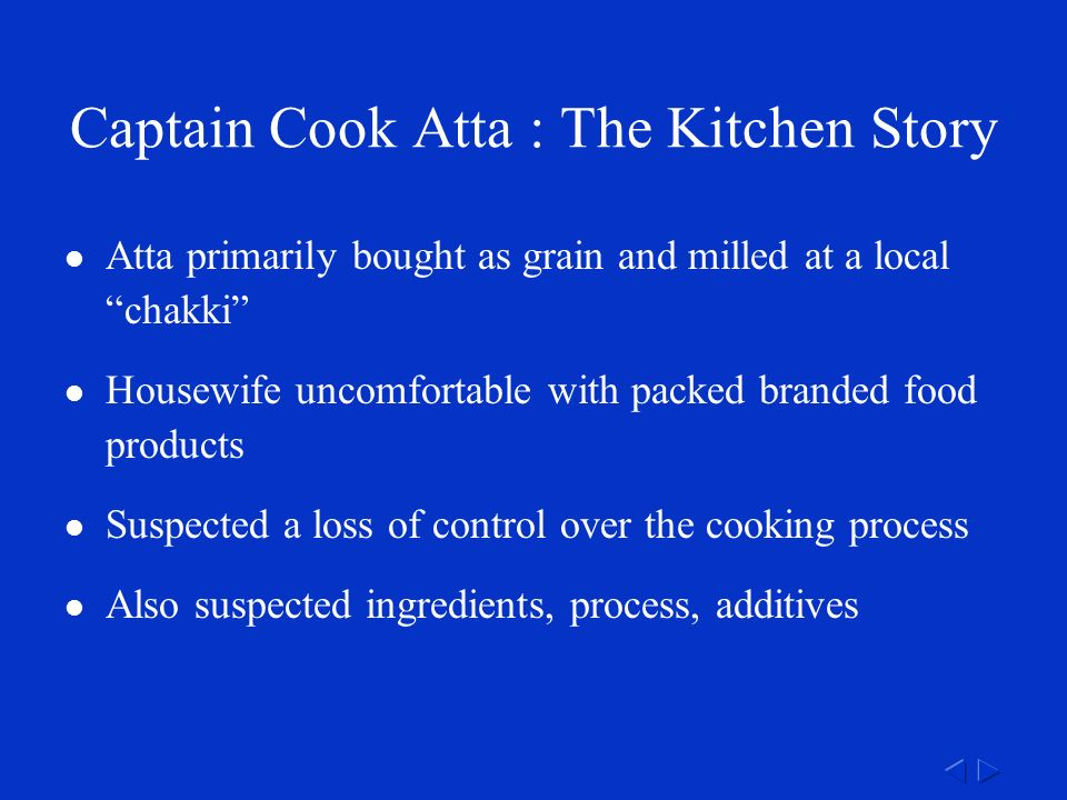 Captain Cook Atta : The Kitchen Story Atta primarily bought as grain and milled at a local chakki Housewife uncomfortable with packed branded food products Suspected a loss of control over the cooking process Also suspected ingredients, process, additives