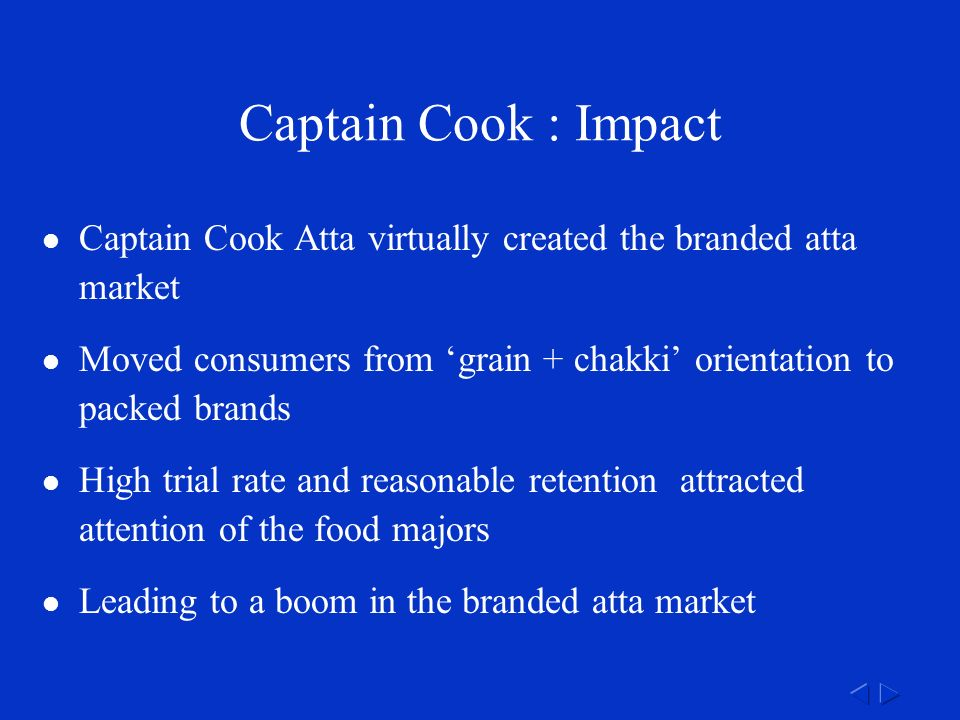 Captain Cook : Impact Captain Cook Atta virtually created the branded atta market Moved consumers from 'grain + chakki' orientation to packed brands High trial rate and reasonable retention attracted attention of the food majors Leading to a boom in the branded atta market