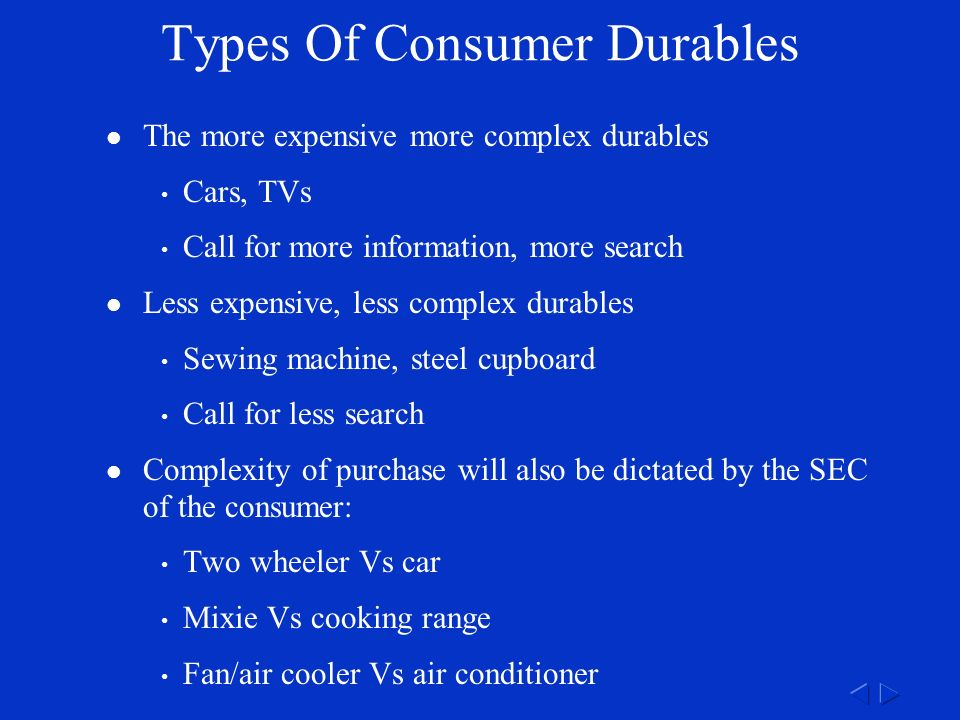 Types Of Consumer Durables The more expensive more complex durables Cars, TVs Call for more information, more search Less expensive, less complex durables Sewing machine, steel cupboard Call for less search Complexity of purchase will also be dictated by the SEC of the consumer: Two wheeler Vs car Mixie Vs cooking range Fan/air cooler Vs air conditioner