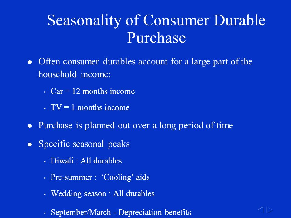 Seasonality of Consumer Durable Purchase Often consumer durables account for a large part of the household income: Car = 12 months income TV = 1 months income Purchase is planned out over a long period of time Specific seasonal peaks Diwali : All durables Pre-summer : 'Cooling' aids Wedding season : All durables September/March - Depreciation benefits