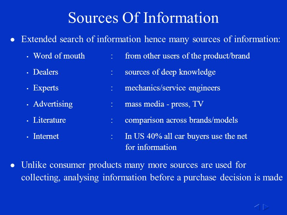 Sources Of Information Extended search of information hence many sources of information: Word of mouth:from other users of the product/brand Dealers:sources of deep knowledge Experts:mechanics/service engineers Advertising:mass media - press, TV Literature:comparison across brands/models Internet:In US 40% all car buyers use the net for information Unlike consumer products many more sources are used for collecting, analysing information before a purchase decision is made