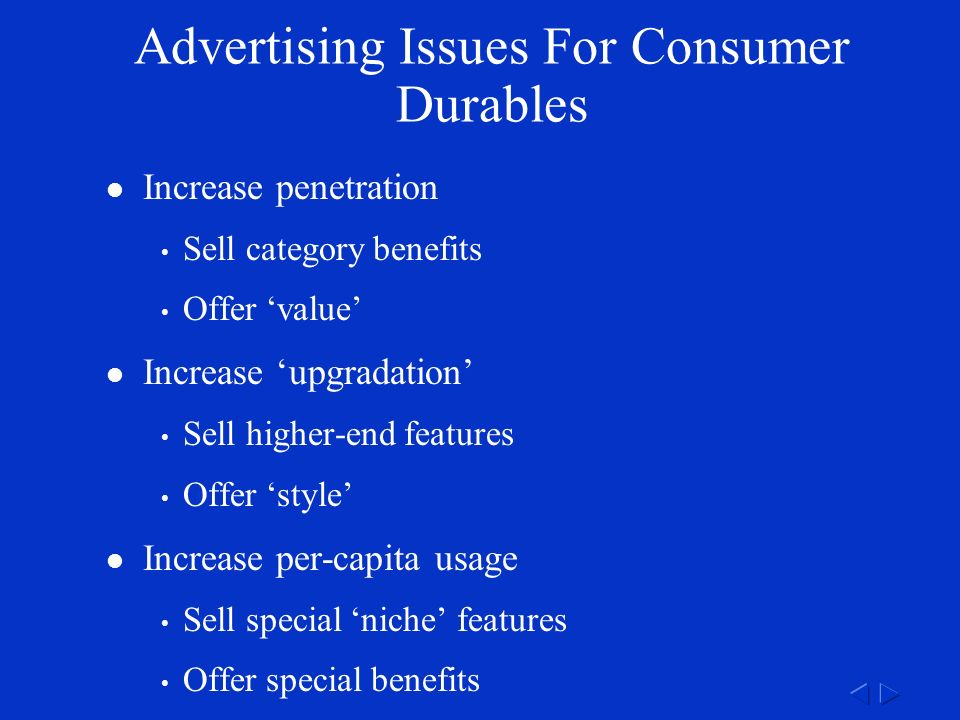 Advertising Issues For Consumer Durables Increase penetration Sell category benefits Offer 'value' Increase 'upgradation' Sell higher-end features Offer 'style' Increase per-capita usage Sell special 'niche' features Offer special benefits