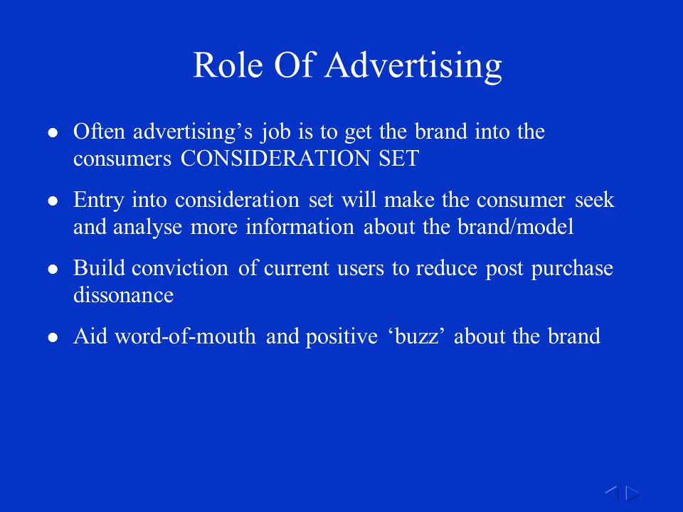Role Of Advertising Often advertising's job is to get the brand into the consumers CONSIDERATION SET Entry into consideration set will make the consumer seek and analyse more information about the brand/model Build conviction of current users to reduce post purchase dissonance Aid word-of-mouth and positive 'buzz' about the brand