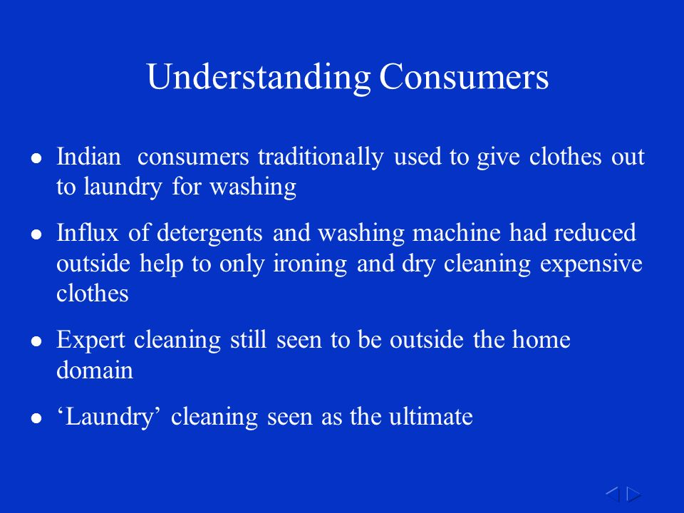 Understanding Consumers Indian consumers traditionally used to give clothes out to laundry for washing Influx of detergents and washing machine had reduced outside help to only ironing and dry cleaning expensive clothes Expert cleaning still seen to be outside the home domain 'Laundry' cleaning seen as the ultimate