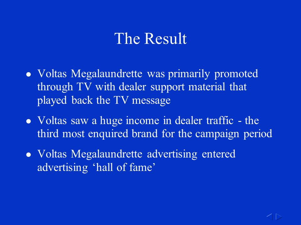 The Result Voltas Megalaundrette was primarily promoted through TV with dealer support material that played back the TV message Voltas saw a huge income in dealer traffic - the third most enquired brand for the campaign period Voltas Megalaundrette advertising entered advertising 'hall of fame'