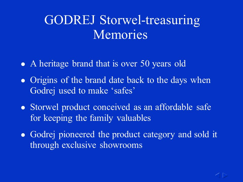 GODREJ Storwel-treasuring Memories A heritage brand that is over 50 years old Origins of the brand date back to the days when Godrej used to make 'safes' Storwel product conceived as an affordable safe for keeping the family valuables Godrej pioneered the product category and sold it through exclusive showrooms