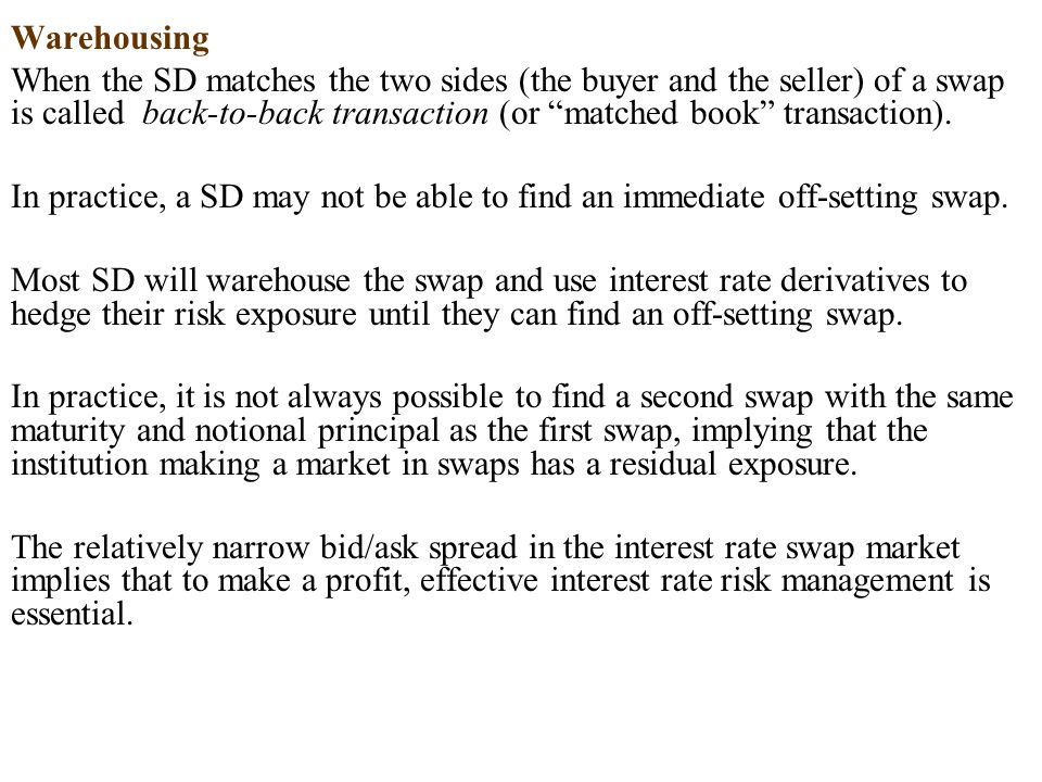 Warehousing When the SD matches the two sides (the buyer and the seller) of a swap is called back-to-back transaction (or matched book transaction).