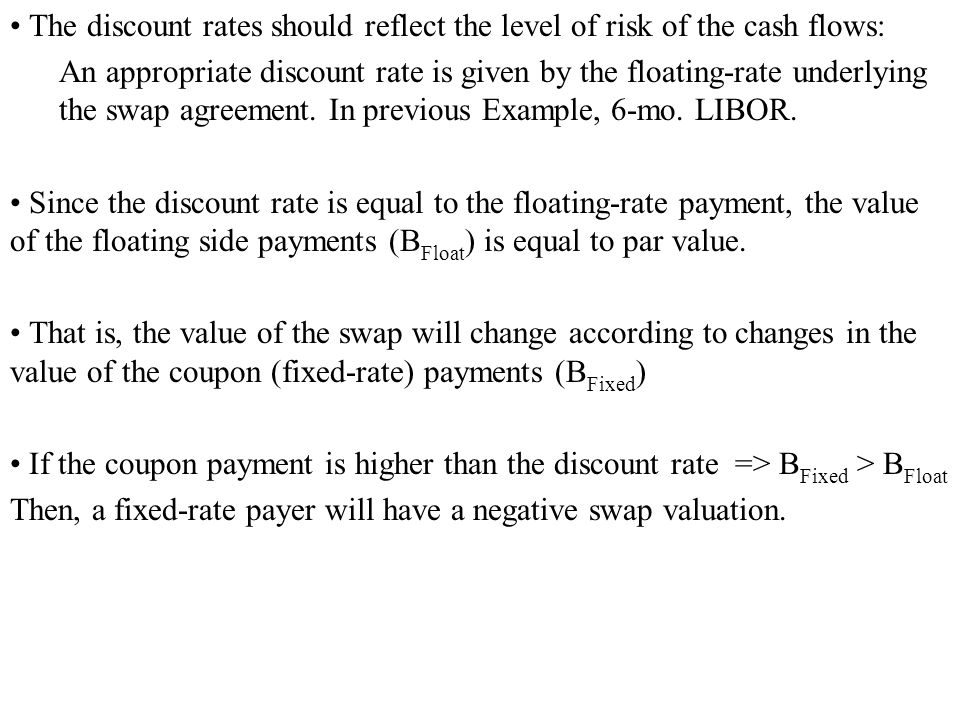 The discount rates should reflect the level of risk of the cash flows: An appropriate discount rate is given by the floating-rate underlying the swap agreement.