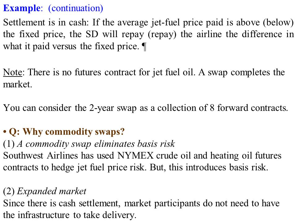 Example: (continuation) Settlement is in cash: If the average jet-fuel price paid is above (below) the fixed price, the SD will repay (repay) the airline the difference in what it paid versus the fixed price.