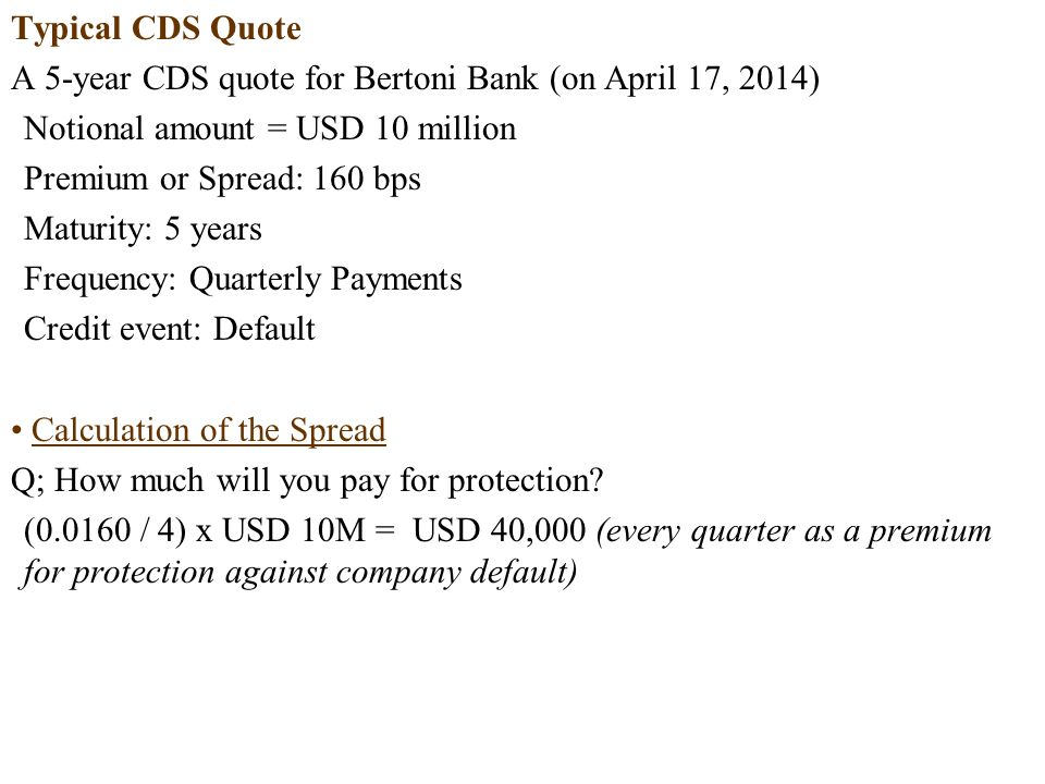 Typical CDS Quote A 5-year CDS quote for Bertoni Bank (on April 17, 2014) Notional amount = USD 10 million Premium or Spread: 160 bps Maturity: 5 years Frequency: Quarterly Payments Credit event: Default Calculation of the Spread Q; How much will you pay for protection.
