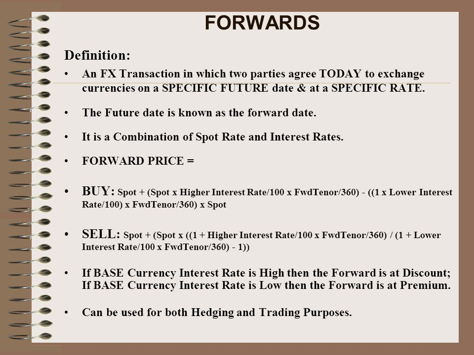 FORWARDS Definition: An FX Transaction in which two parties agree TODAY to exchange currencies on a SPECIFIC FUTURE date & at a SPECIFIC RATE.