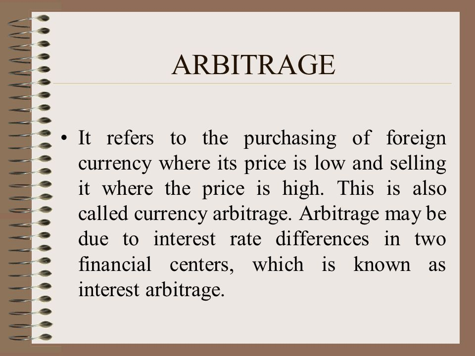ARBITRAGE It refers to the purchasing of foreign currency where its price is low and selling it where the price is high.