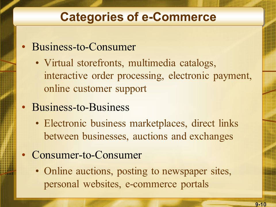 9-10 Categories of e-Commerce Business-to-Consumer Virtual storefronts, multimedia catalogs, interactive order processing, electronic payment, online customer support Business-to-Business Electronic business marketplaces, direct links between businesses, auctions and exchanges Consumer-to-Consumer Online auctions, posting to newspaper sites, personal websites, e-commerce portals