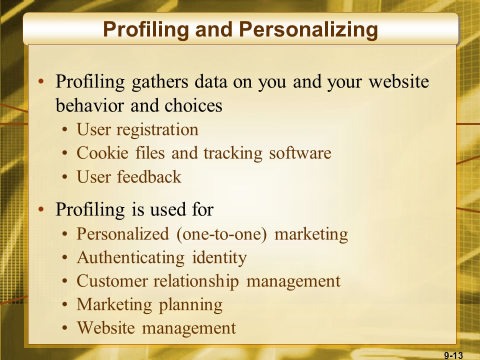 9-13 Profiling and Personalizing Profiling gathers data on you and your website behavior and choices User registration Cookie files and tracking software User feedback Profiling is used for Personalized (one-to-one) marketing Authenticating identity Customer relationship management Marketing planning Website management