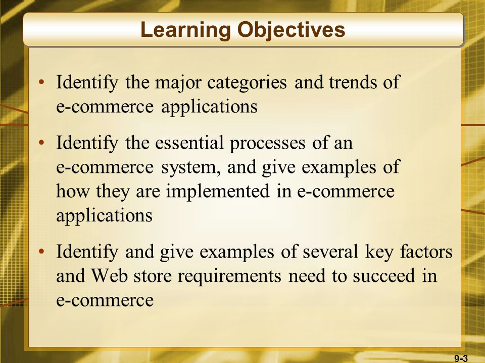 9-3 Identify the major categories and trends of e-commerce applications Identify the essential processes of an e-commerce system, and give examples of how they are implemented in e-commerce applications Identify and give examples of several key factors and Web store requirements need to succeed in e-commerce Learning Objectives