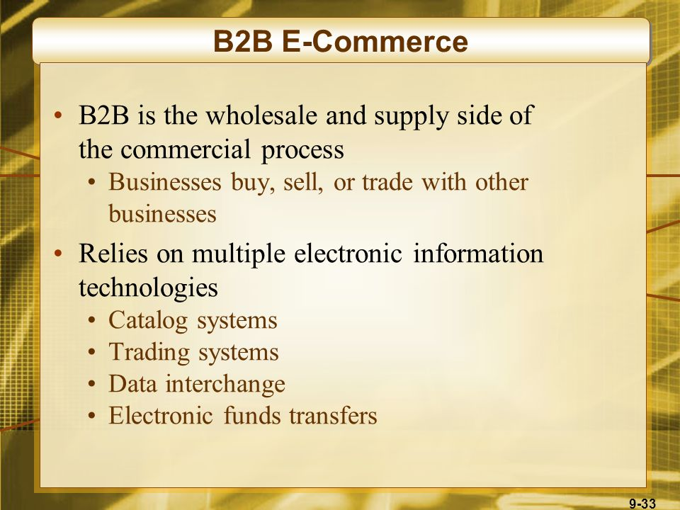 9-33 B2B E-Commerce B2B is the wholesale and supply side of the commercial process Businesses buy, sell, or trade with other businesses Relies on multiple electronic information technologies Catalog systems Trading systems Data interchange Electronic funds transfers