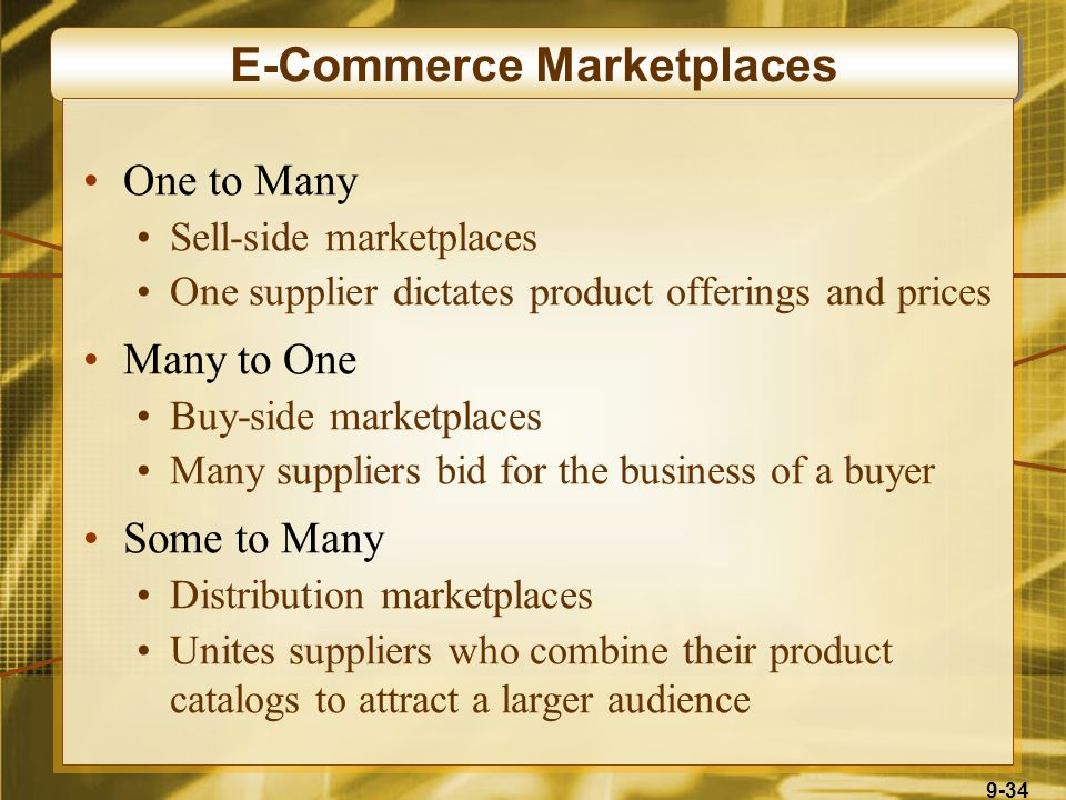 9-34 E-Commerce Marketplaces One to Many Sell-side marketplaces One supplier dictates product offerings and prices Many to One Buy-side marketplaces M