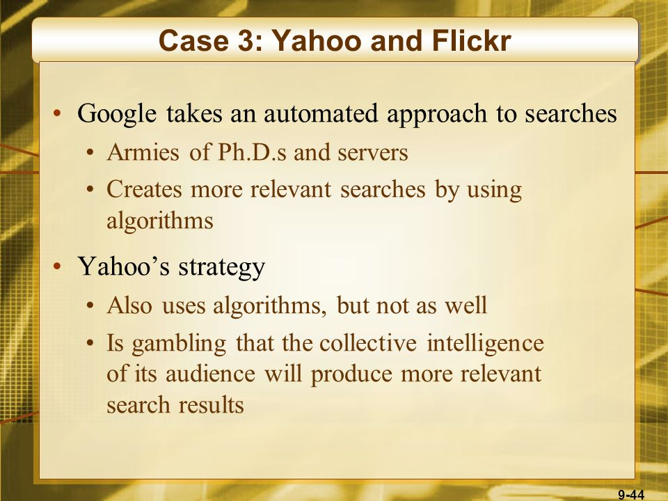 9-44 Case 3: Yahoo and Flickr Google takes an automated approach to searches Armies of Ph.D.s and servers Creates more relevant searches by using algorithms Yahoo's strategy Also uses algorithms, but not as well Is gambling that the collective intelligence of its audience will produce more relevant search results