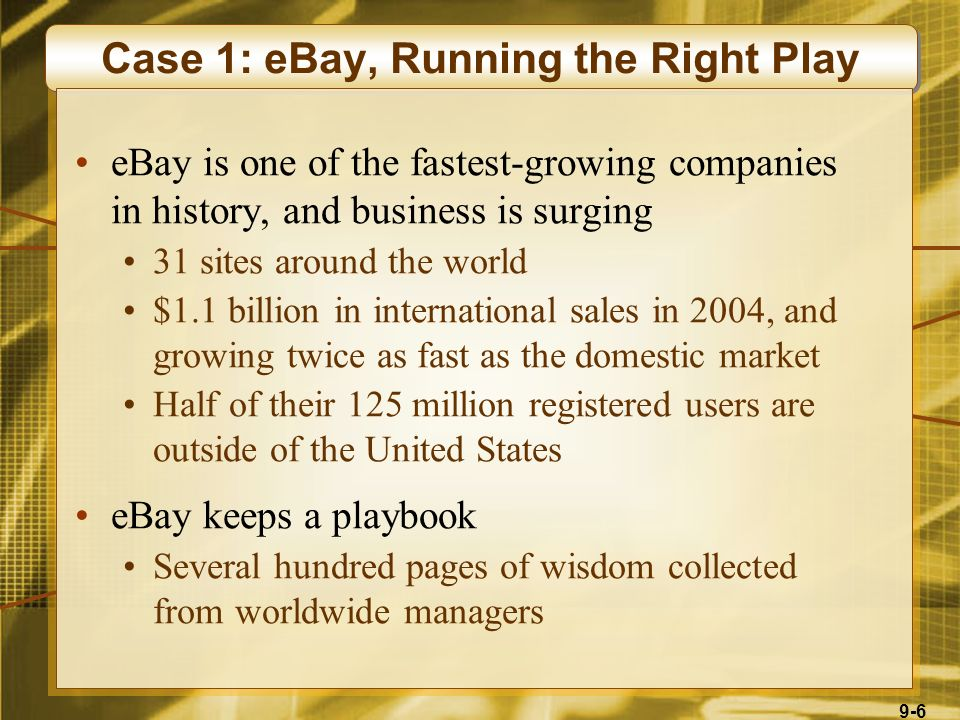 9-6 Case 1: eBay, Running the Right Play eBay is one of the fastest-growing companies in history, and business is surging 31 sites around the world $1