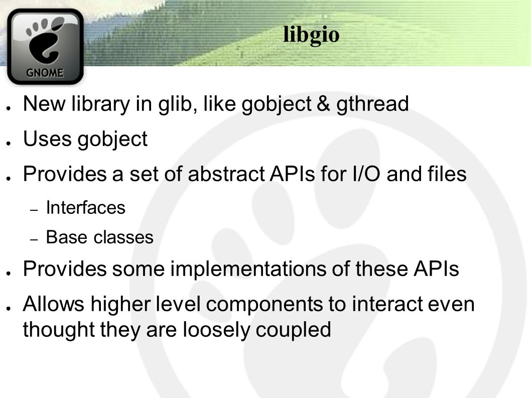 libgio ● New library in glib, like gobject & gthread ● Uses gobject ● Provides a set of abstract APIs for I/O and files – Interfaces – Base classes ● Provides some implementations of these APIs ● Allows higher level components to interact even thought they are loosely coupled