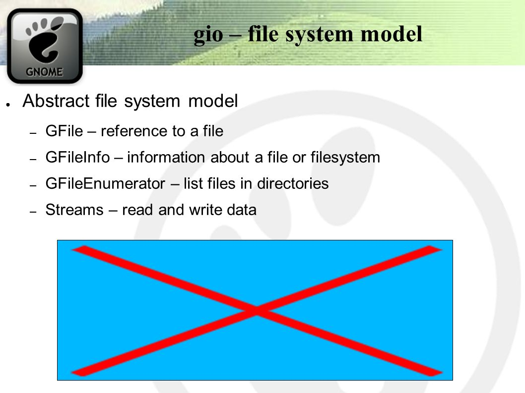 gio – file system model ● Abstract file system model – GFile – reference to a file – GFileInfo – information about a file or filesystem – GFileEnumerator – list files in directories – Streams – read and write data