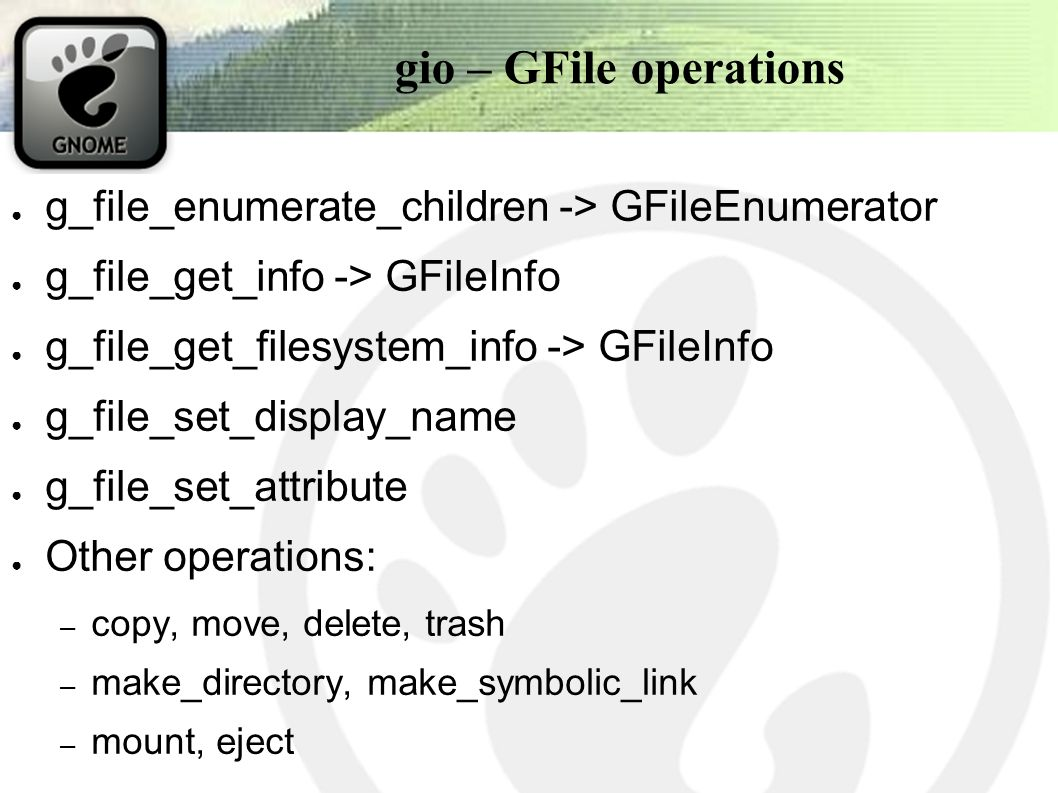 gio – GFile operations ● g_file_enumerate_children -> GFileEnumerator ● g_file_get_info -> GFileInfo ● g_file_get_filesystem_info -> GFileInfo ● g_file_set_display_name ● g_file_set_attribute ● Other operations: – copy, move, delete, trash – make_directory, make_symbolic_link – mount, eject