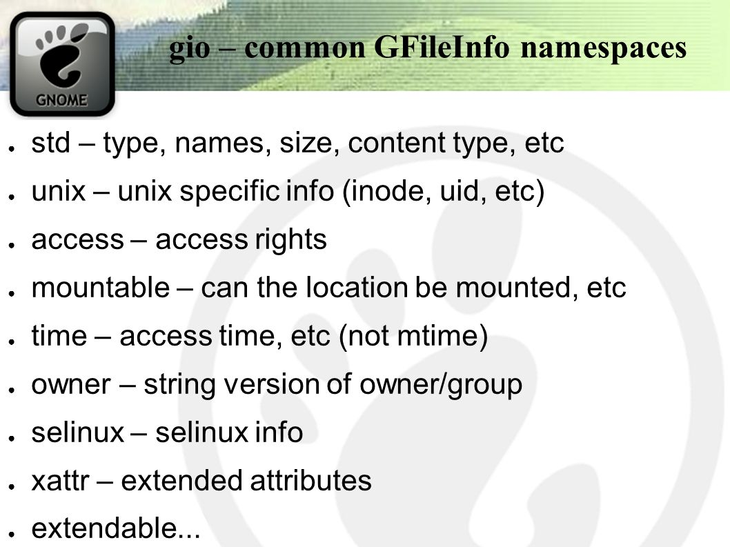 gio – common GFileInfo namespaces ● std – type, names, size, content type, etc ● unix – unix specific info (inode, uid, etc) ● access – access rights ● mountable – can the location be mounted, etc ● time – access time, etc (not mtime) ● owner – string version of owner/group ● selinux – selinux info ● xattr – extended attributes ● extendable...