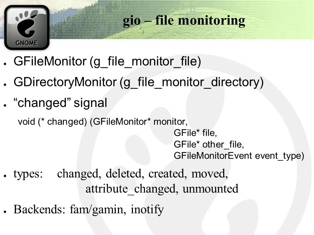 gio – file monitoring ● GFileMonitor (g_file_monitor_file) ● GDirectoryMonitor (g_file_monitor_directory) ● changed signal void (* changed) (GFileMonitor* monitor, GFile* file, GFile* other_file, GFileMonitorEvent event_type) ● types:changed, deleted, created, moved, attribute_changed, unmounted ● Backends: fam/gamin, inotify