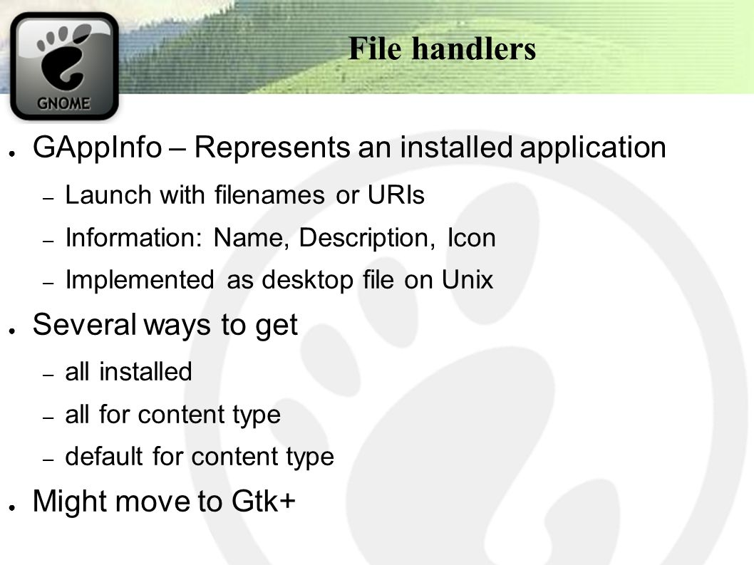 File handlers ● GAppInfo – Represents an installed application – Launch with filenames or URIs – Information: Name, Description, Icon – Implemented as desktop file on Unix ● Several ways to get – all installed – all for content type – default for content type ● Might move to Gtk+