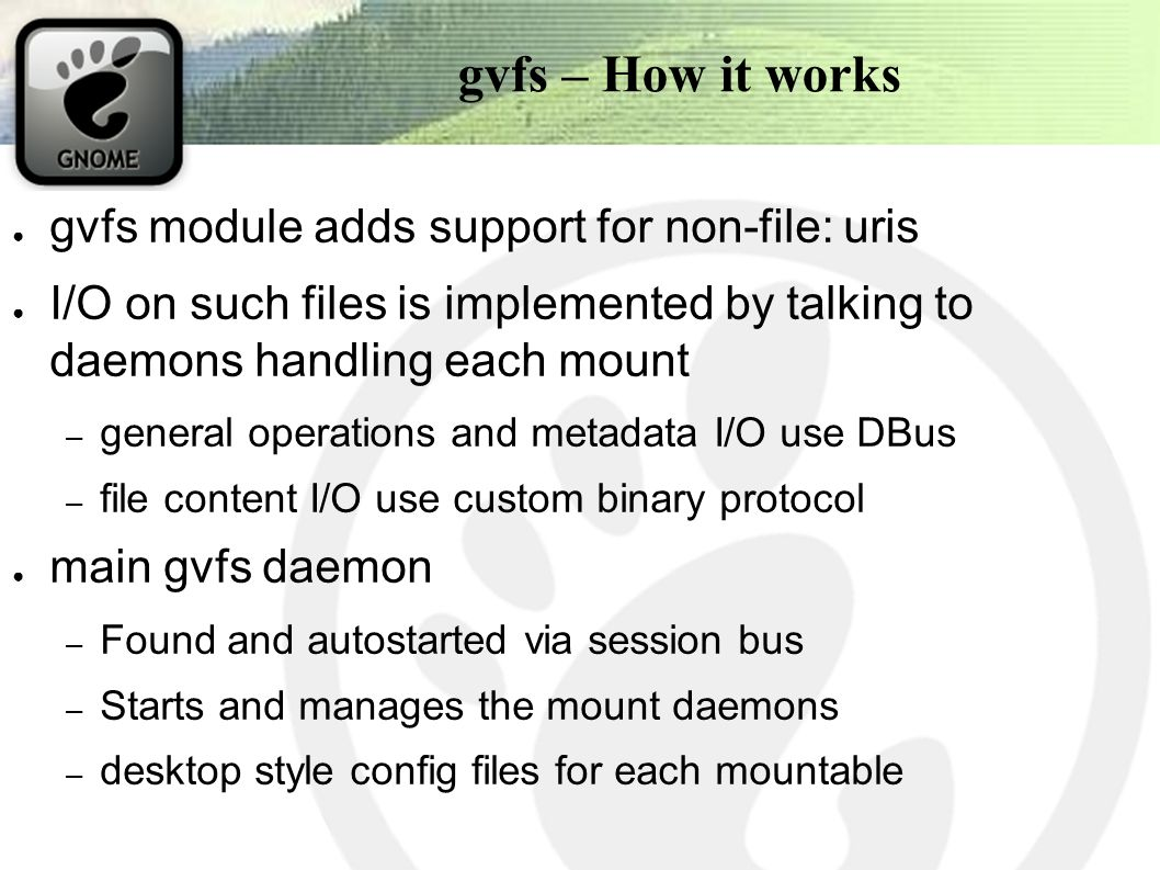 gvfs – How it works ● gvfs module adds support for non-file: uris ● I/O on such files is implemented by talking to daemons handling each mount – general operations and metadata I/O use DBus – file content I/O use custom binary protocol ● main gvfs daemon – Found and autostarted via session bus – Starts and manages the mount daemons – desktop style config files for each mountable