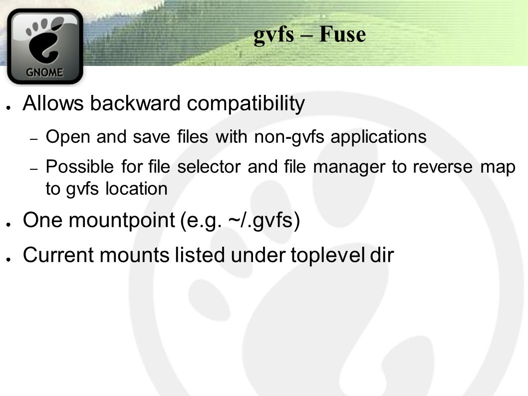 gvfs – Fuse ● Allows backward compatibility – Open and save files with non-gvfs applications – Possible for file selector and file manager to reverse map to gvfs location ● One mountpoint (e.g.