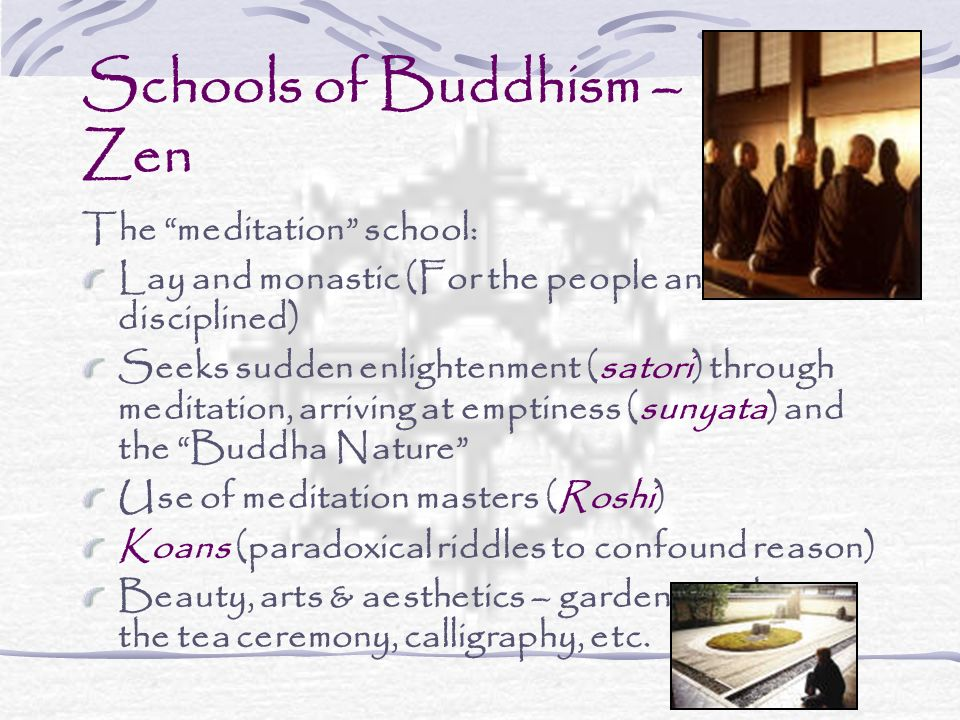 Schools of Buddhism – Zen The meditation school: Lay and monastic (For the people and disciplined) Seeks sudden enlightenment (satori) through meditation, arriving at emptiness (sunyata) and the Buddha Nature Use of meditation masters (Roshi) Koans (paradoxical riddles to confound reason) Beauty, arts & aesthetics – gardens, archery, the tea ceremony, calligraphy, etc.