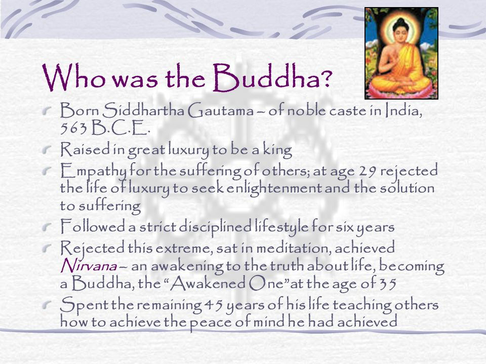 Who was the Buddha. Born Siddhartha Gautama – of noble caste in India, 563 B.C.E.