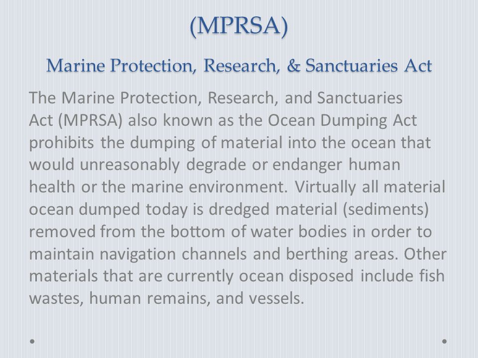 (MPRSA) Marine Protection, Research, & Sanctuaries Act The Marine Protection, Research, and Sanctuaries Act (MPRSA) also known as the Ocean Dumping Act prohibits the dumping of material into the ocean that would unreasonably degrade or endanger human health or the marine environment.