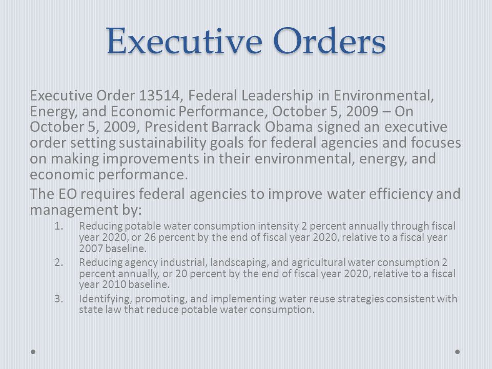 Executive Orders Executive Order 13514, Federal Leadership in Environmental, Energy, and Economic Performance, October 5, 2009 – On October 5, 2009, President Barrack Obama signed an executive order setting sustainability goals for federal agencies and focuses on making improvements in their environmental, energy, and economic performance.