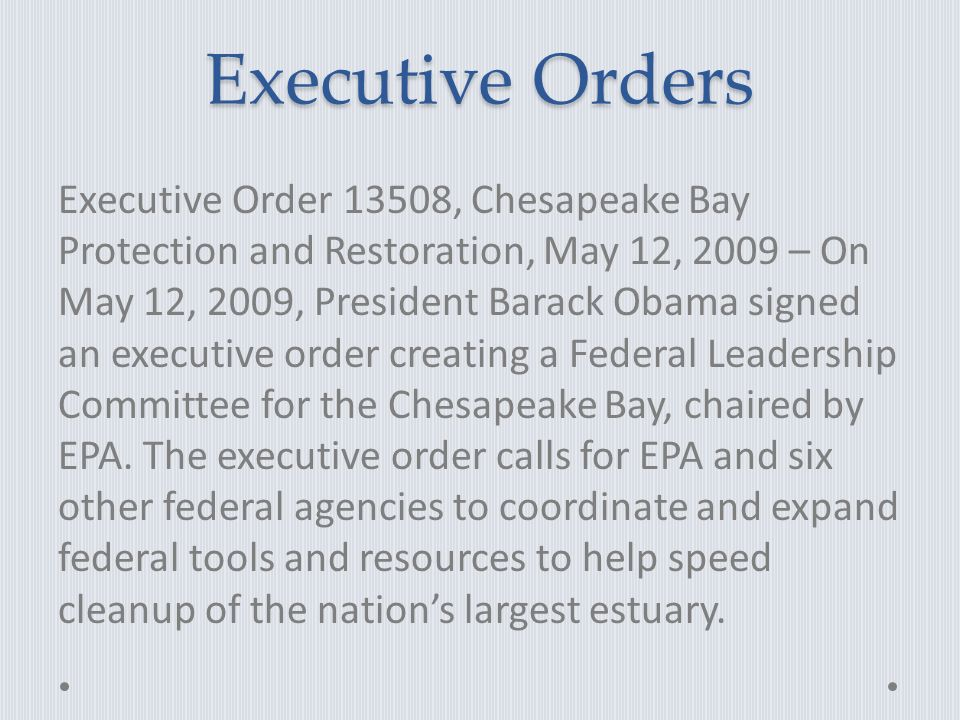 Executive Orders Executive Order 13508, Chesapeake Bay Protection and Restoration, May 12, 2009 – On May 12, 2009, President Barack Obama signed an executive order creating a Federal Leadership Committee for the Chesapeake Bay, chaired by EPA.