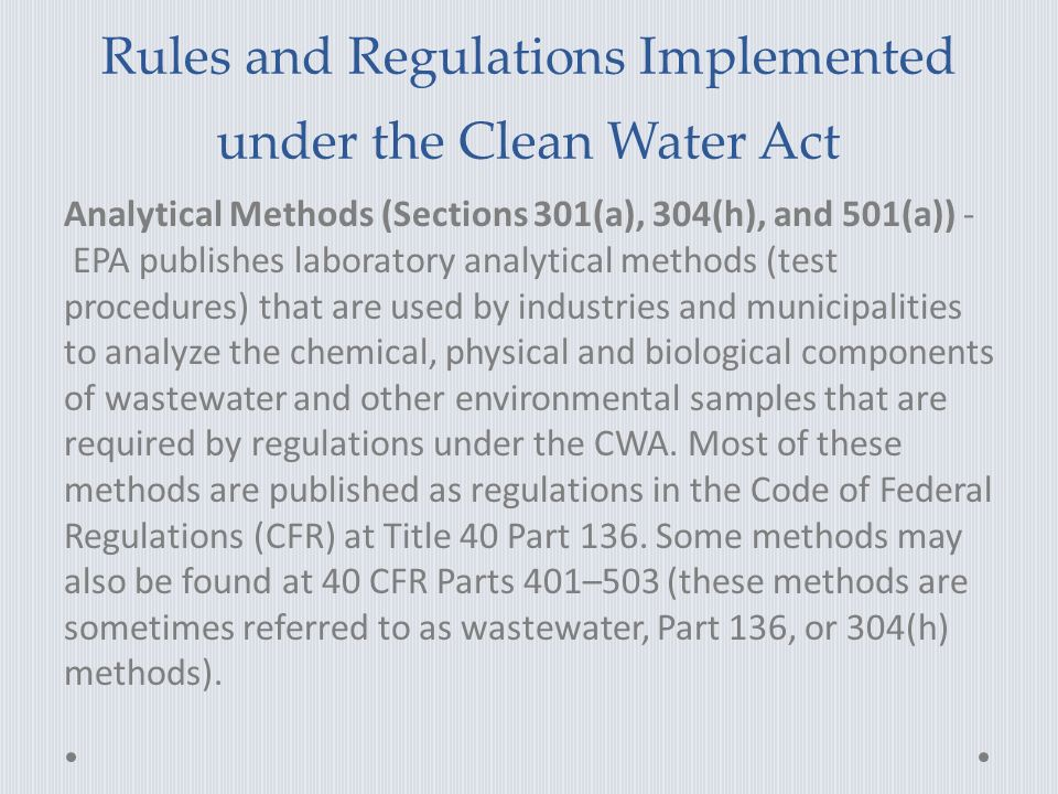 Rules and Regulations Implemented under the Clean Water Act Analytical Methods (Sections 301(a), 304(h), and 501(a)) - EPA publishes laboratory analytical methods (test procedures) that are used by industries and municipalities to analyze the chemical, physical and biological components of wastewater and other environmental samples that are required by regulations under the CWA.