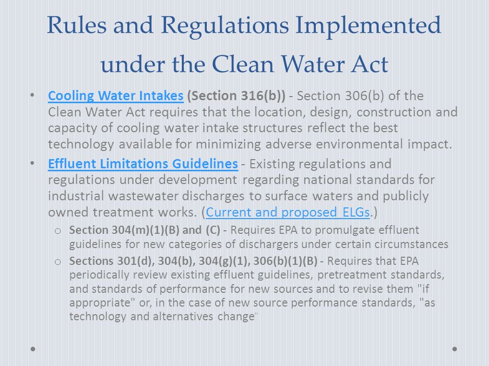 Rules and Regulations Implemented under the Clean Water Act Cooling Water Intakes (Section 316(b)) - Section 306(b) of the Clean Water Act requires that the location, design, construction and capacity of cooling water intake structures reflect the best technology available for minimizing adverse environmental impact.