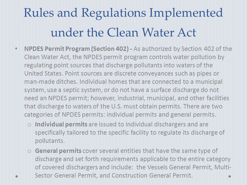 Rules and Regulations Implemented under the Clean Water Act NPDES Permit Program (Section 402) - As authorized by Section 402 of the Clean Water Act, the NPDES permit program controls water pollution by regulating point sources that discharge pollutants into waters of the United States.