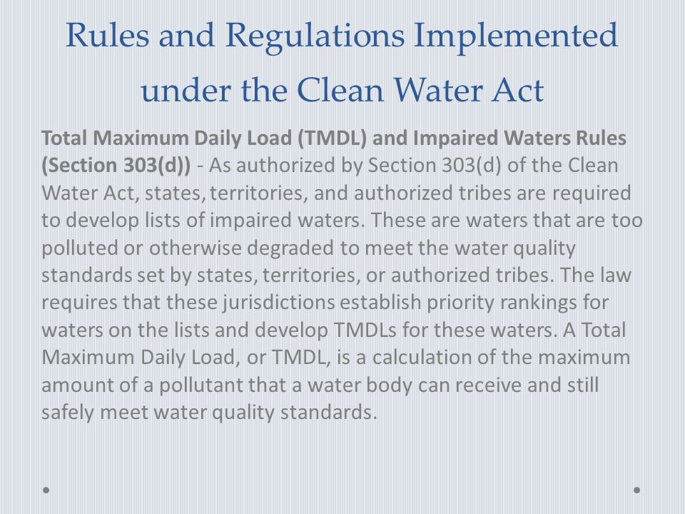 Rules and Regulations Implemented under the Clean Water Act Total Maximum Daily Load (TMDL) and Impaired Waters Rules (Section 303(d)) - As authorized by Section 303(d) of the Clean Water Act, states, territories, and authorized tribes are required to develop lists of impaired waters.
