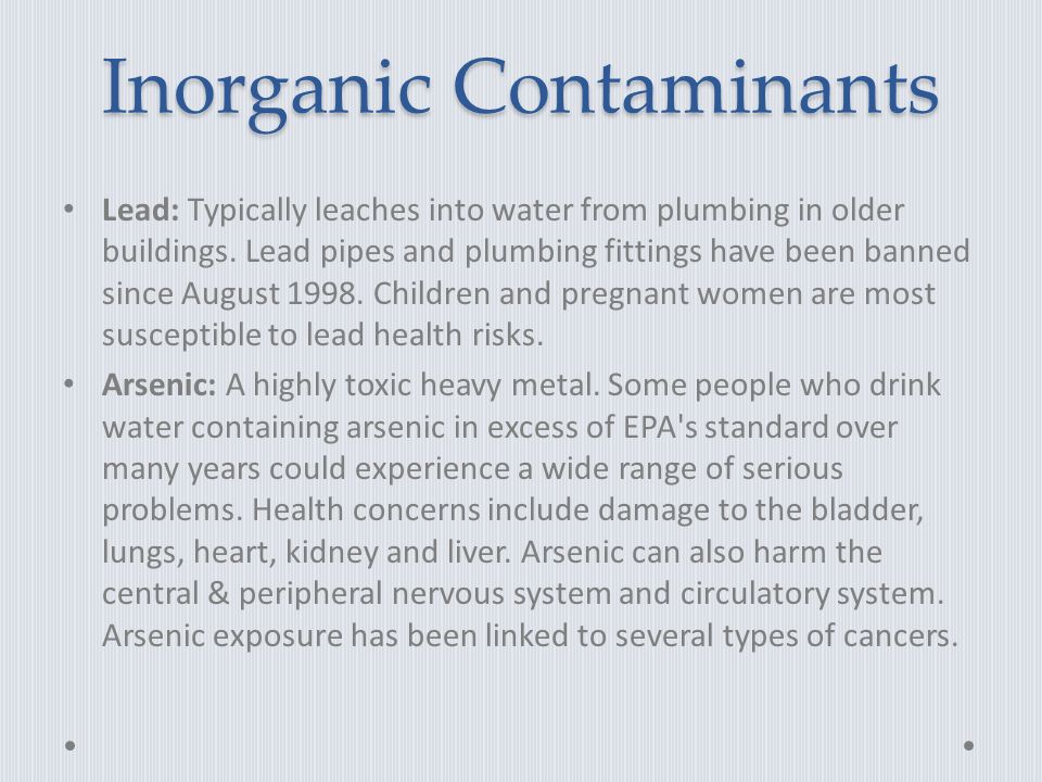 Inorganic Contaminants Lead: Typically leaches into water from plumbing in older buildings.