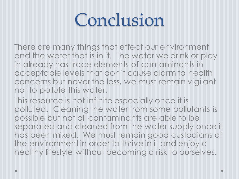 Conclusion There are many things that effect our environment and the water that is in it.