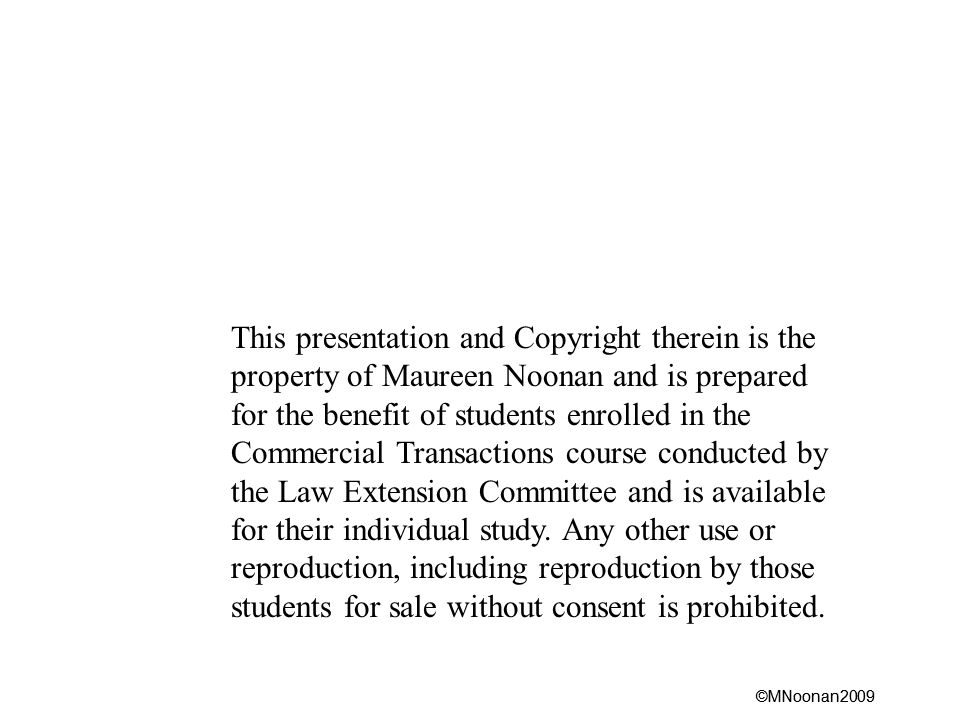 ©MNoonan2009 This presentation and Copyright therein is the property of Maureen Noonan and is prepared for the benefit of students enrolled in the Commercial Transactions course conducted by the Law Extension Committee and is available for their individual study.