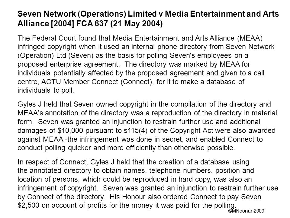 ©MNoonan2009 Seven Network (Operations) Limited v Media Entertainment and Arts Alliance [2004] FCA 637 (21 May 2004) The Federal Court found that Media Entertainment and Arts Alliance (MEAA) infringed copyright when it used an internal phone directory from Seven Network (Operation) Ltd (Seven) as the basis for polling Seven s employees on a proposed enterprise agreement.